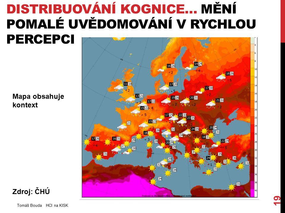 DISTRIBUOVÁNÍ KOGNICE… MĚNÍ POMALÉ UVĚDOMOVÁNÍ V RYCHLOU PERCEPCI Tomáš Bouda HCI na KISK 19 Zdroj: ČHÚ Mapa obsahuje kontext