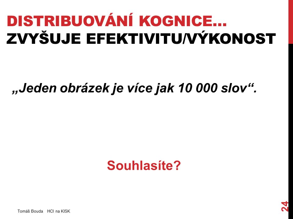 """DISTRIBUOVÁNÍ KOGNICE… ZVYŠUJE EFEKTIVITU/VÝKONOST Tomáš Bouda HCI na KISK 24 """"Jeden obrázek je více jak 10 000 slov ."""