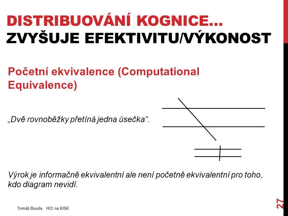 """DISTRIBUOVÁNÍ KOGNICE… ZVYŠUJE EFEKTIVITU/VÝKONOST Tomáš Bouda HCI na KISK 27 Početní ekvivalence (Computational Equivalence) """"Dvě rovnoběžky přetíná jedna úsečka ."""