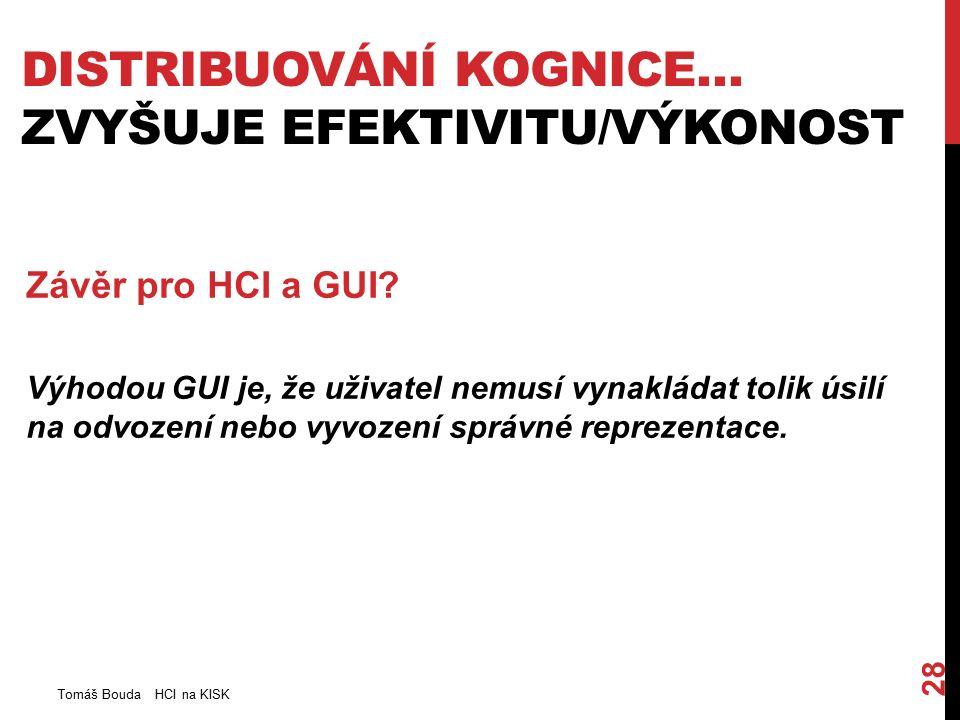 DISTRIBUOVÁNÍ KOGNICE… ZVYŠUJE EFEKTIVITU/VÝKONOST Tomáš Bouda HCI na KISK 28 Závěr pro HCI a GUI.