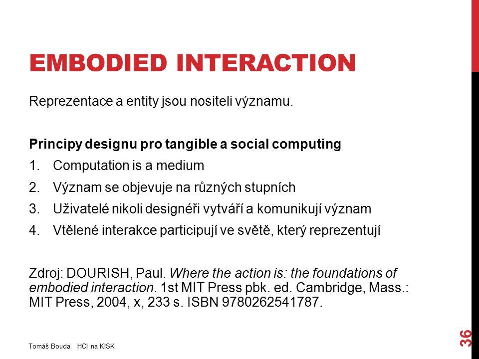 EMBODIED INTERACTION Reprezentace a entity jsou nositeli významu. Principy designu pro tangible a social computing 1.Computation is a medium 2.Význam