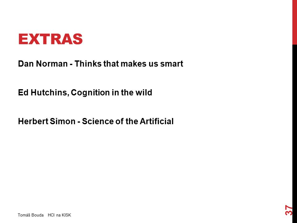 EXTRAS Dan Norman - Thinks that makes us smart Ed Hutchins, Cognition in the wild Herbert Simon - Science of the Artificial Tomáš Bouda HCI na KISK 37