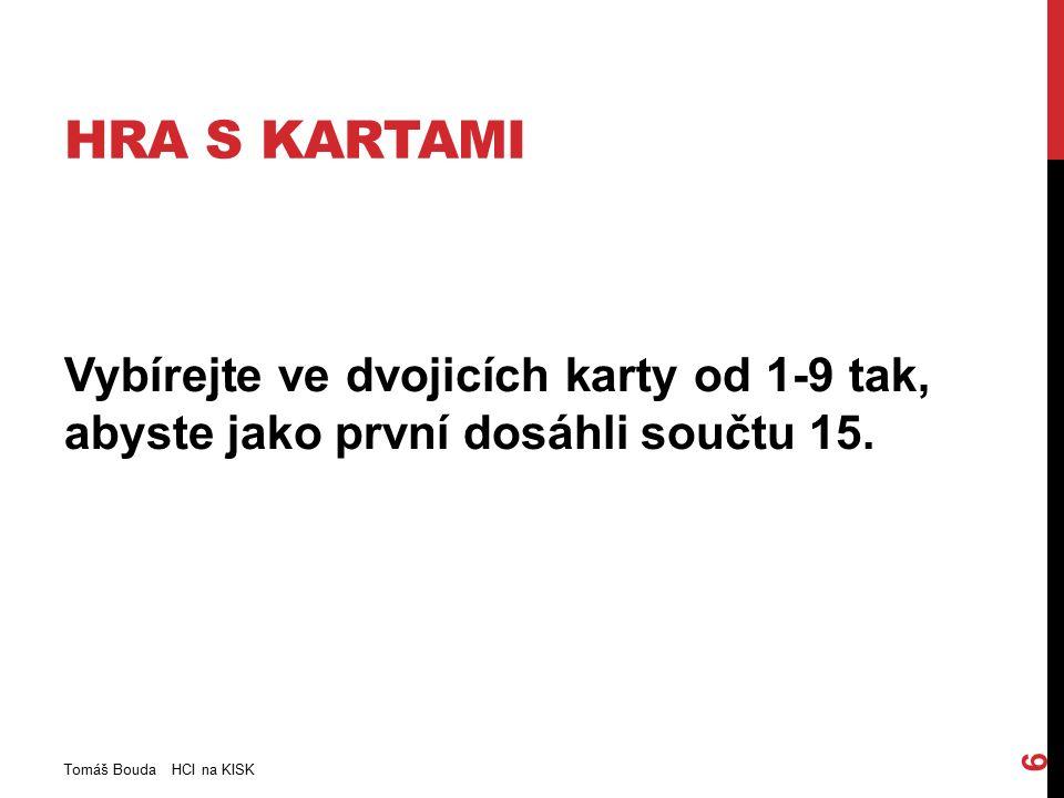 HRA S KARTAMI Vybírejte ve dvojicích karty od 1-9 tak, abyste jako první dosáhli součtu 15. Tomáš Bouda HCI na KISK 6