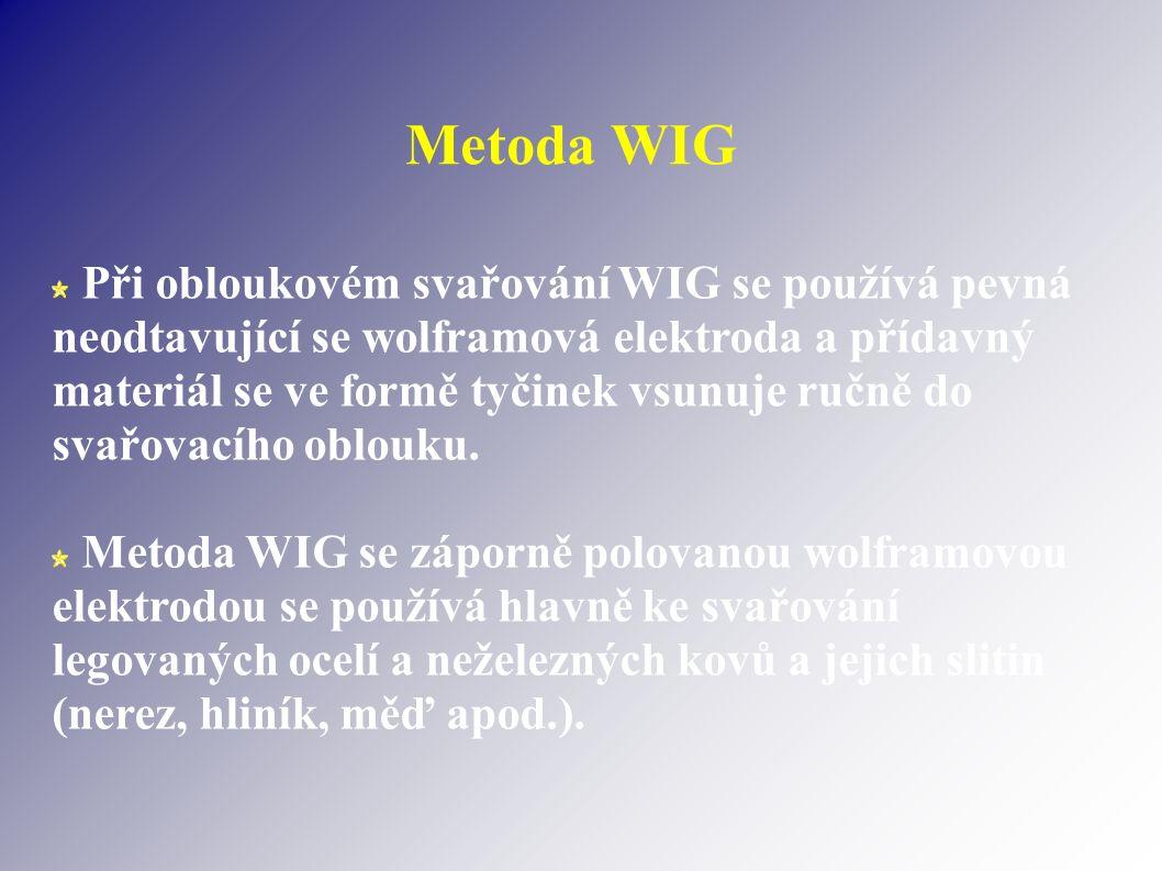 Metoda WIG Při obloukovém svařování WIG se používá pevná neodtavující se wolframová elektroda a přídavný materiál se ve formě tyčinek vsunuje ručně do svařovacího oblouku.