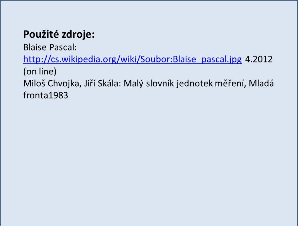 Použité zdroje: Blaise Pascal: http://cs.wikipedia.org/wiki/Soubor:Blaise_pascal.jpg 4.2012 (on line) http://cs.wikipedia.org/wiki/Soubor:Blaise_pascal.jpg Miloš Chvojka, Jiří Skála: Malý slovník jednotek měření, Mladá fronta1983