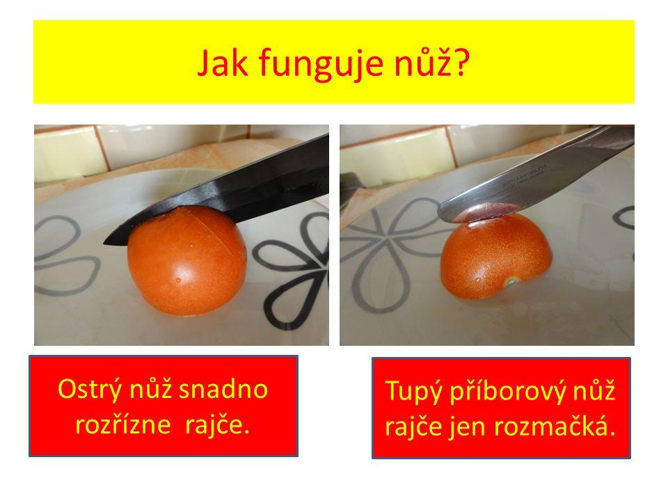 Jak funguje nůž? Ostrý nůž snadno rozřízne rajče. Tupý příborový nůž rajče jen rozmačká.