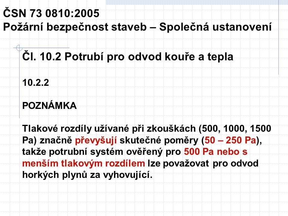 Čl. 10.2 Potrubí pro odvod kouře a tepla 10.2.2 POZNÁMKA Tlakové rozdíly užívané při zkouškách (500, 1000, 1500 Pa) značně převyšují skutečné poměry (