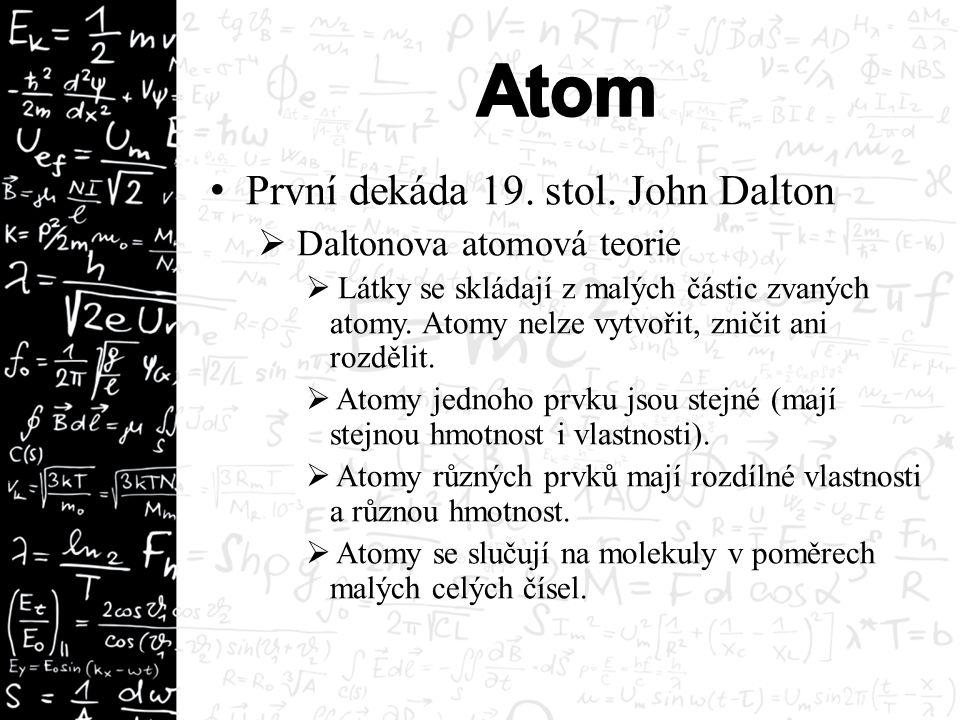 1897 Joseph John Thomson  Při studiu katodového záření objevuje elektron  atom přestává být považován za nejmenší částici hmoty.