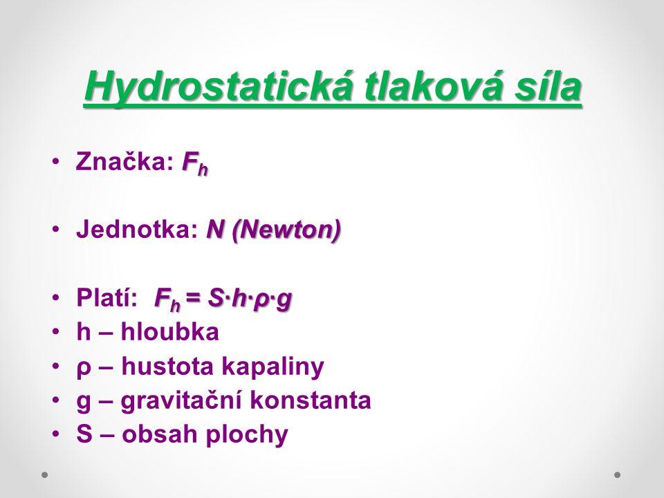 Hydrostatická tlaková síla F hZnačka: F h N (Newton)Jednotka: N (Newton) F h = S·h·ρ·gPlatí: F h = S·h·ρ·g h – hloubka ρ – hustota kapaliny g – gravitační konstanta S – obsah plochy