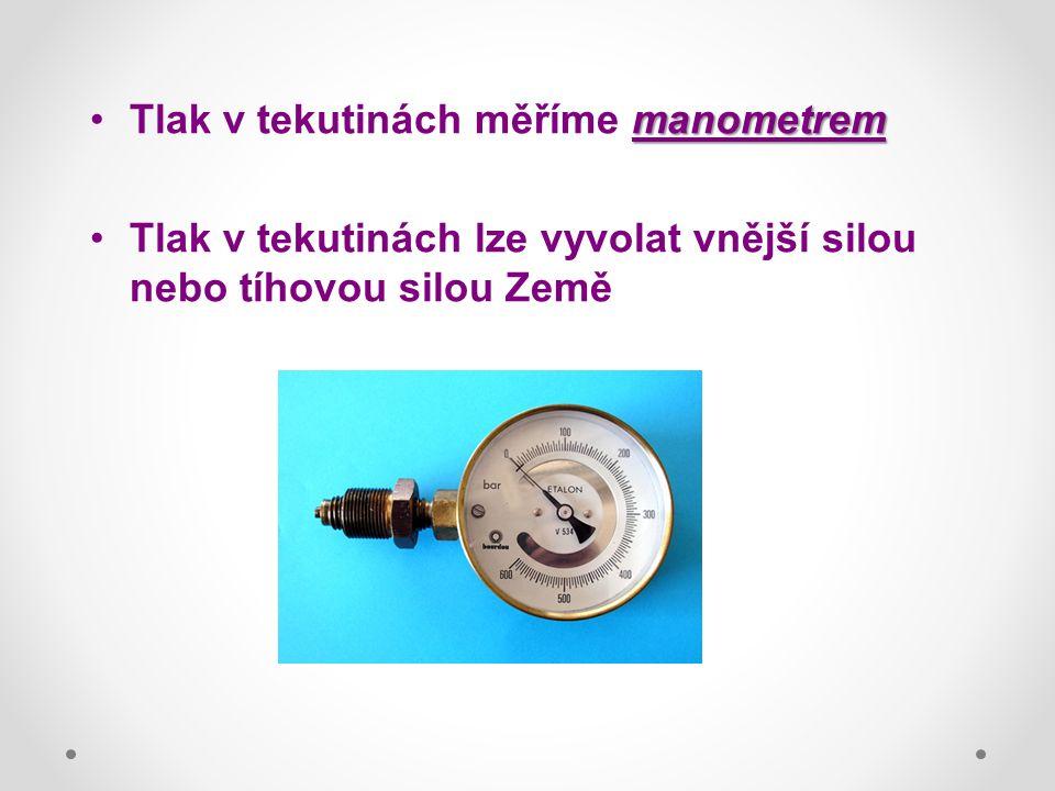 manometremTlak v tekutinách měříme manometrem Tlak v tekutinách lze vyvolat vnější silou nebo tíhovou silou Země