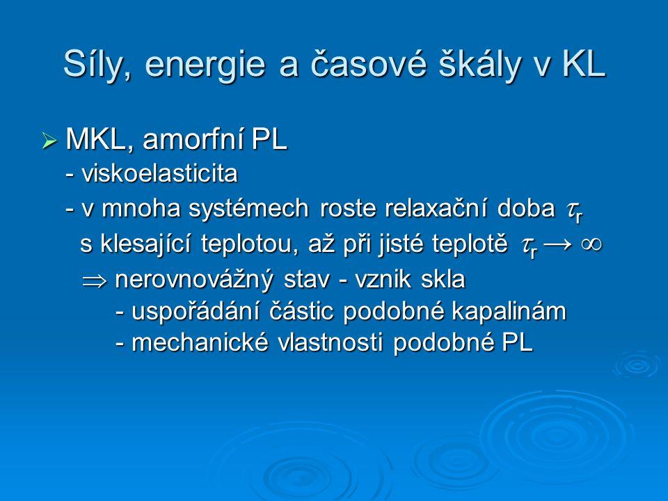 Síly, energie a časové škály v KL  MKL, amorfní PL - viskoelasticita - v mnoha systémech roste relaxační doba  r s klesající teplotou, až při jisté