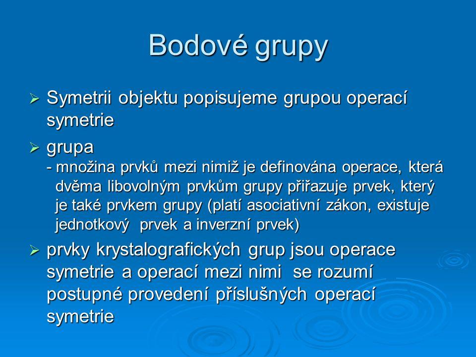 Bodové grupy  Symetrii objektu popisujeme grupou operací symetrie  grupa - množina prvků mezi nimiž je definována operace, která dvěma libovolným pr