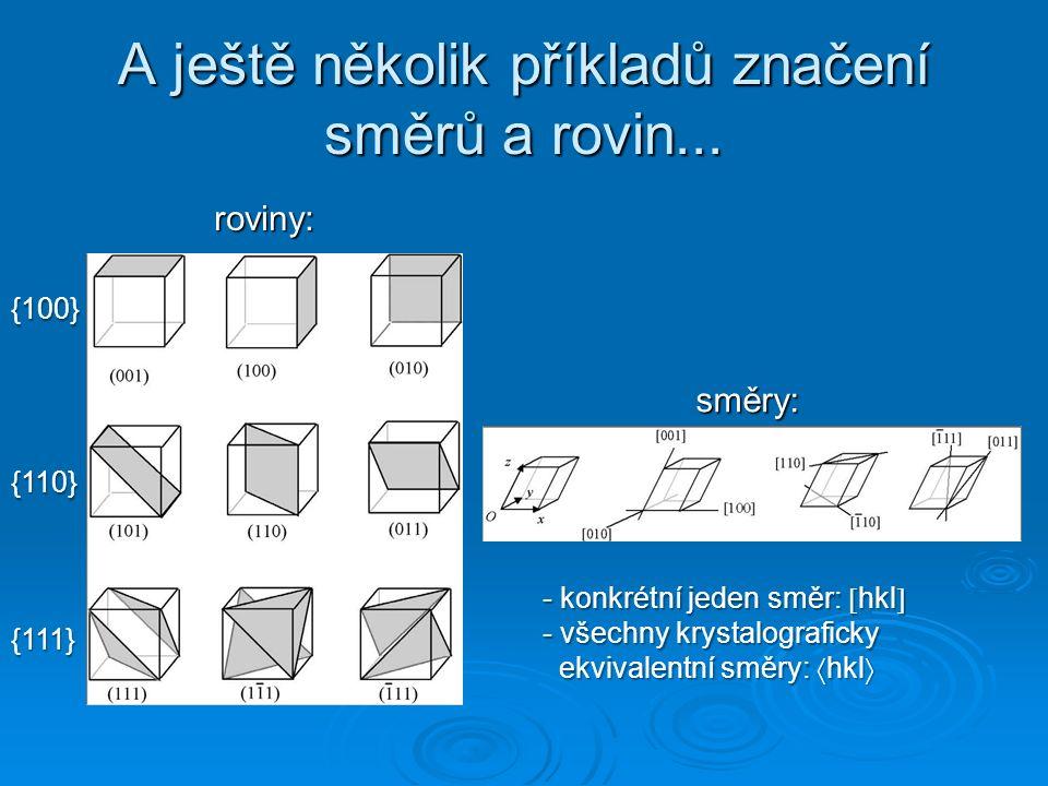 A ještě několik příkladů značení směrů a rovin... roviny: směry: {100} {110} {111} - konkrétní jeden směr:  hkl  - všechny krystalograficky ekvivale