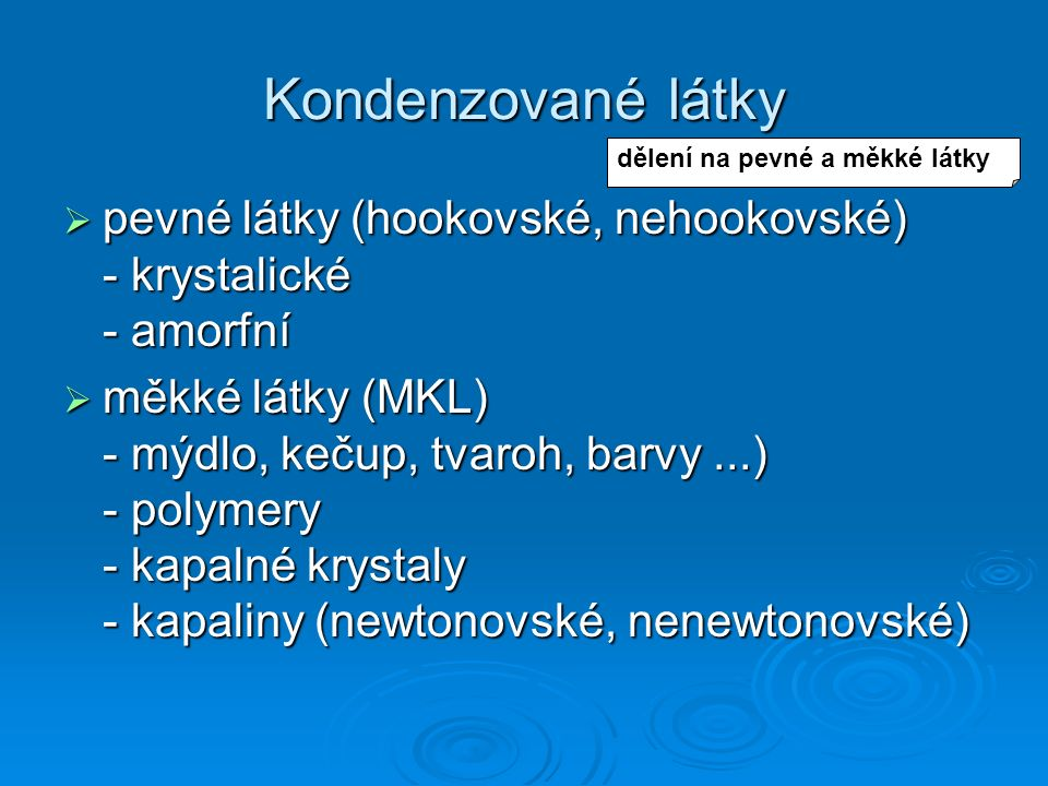Kondenzované látky  pevné látky (hookovské, nehookovské) - krystalické - amorfní  měkké látky (MKL) - mýdlo, kečup, tvaroh, barvy...) - polymery - k