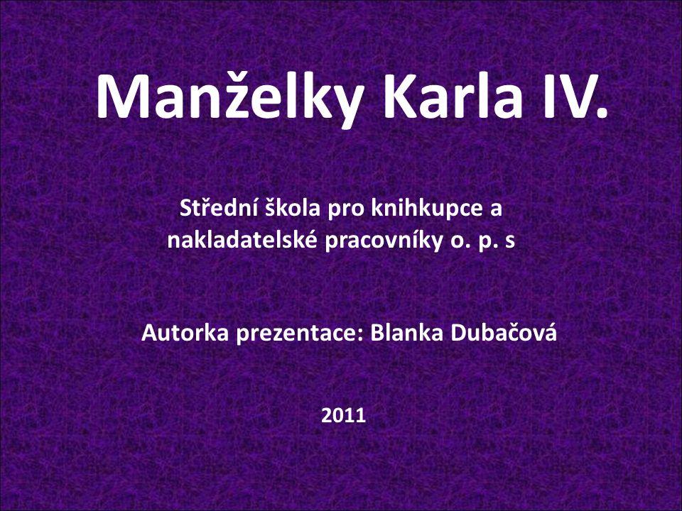 Manželky Karla IV. Autorka prezentace: Blanka Dubačová Střední škola pro knihkupce a nakladatelské pracovníky o. p. s 2011