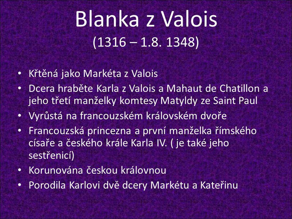 Blanka z Valois (1316 – 1.8. 1348) Křtěná jako Markéta z Valois Dcera hraběte Karla z Valois a Mahaut de Chatillon a jeho třetí manželky komtesy Matyl