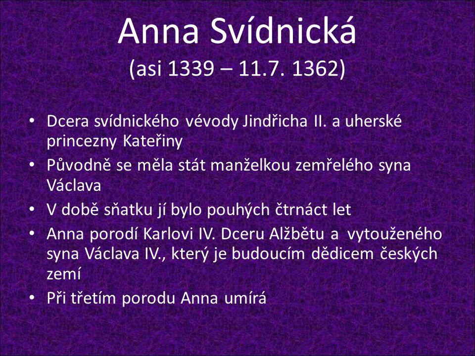 Anna Svídnická (asi 1339 – 11.7. 1362) Dcera svídnického vévody Jindřicha II. a uherské princezny Kateřiny Původně se měla stát manželkou zemřelého sy