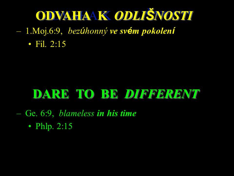 ODVAHA K ODLI Š NOSTI –1.Moj.6:9, bez ú honný ve sv é m pokolen í Fil. 2:15 –Ge. 6:9, blameless in his time Phlp. 2:15 DARE TO BE DIFFERENT ODVAHA K O