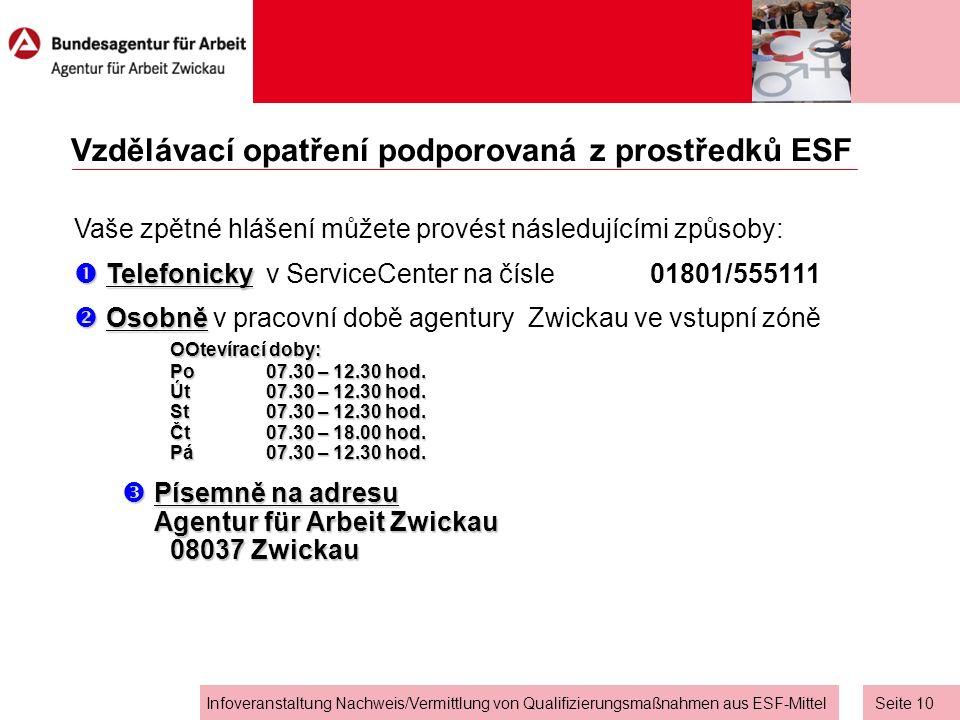 Seite 9 Infoveranstaltung Nachweis/Vermittlung von Qualifizierungsmaßnahmen aus ESF-Mittel Vzdělávací opatření podporovaná z prostředků ESF Pokud se v průběhu stanovené lhůty (v průběhu 14 dnů) neohlásíte, bude Agentura Zwickau vycházet z toho, že nemáte zájem o další snahy o zprostředkování stran pracovní agentury – v tomto případě uložíme Váš případ k ledu.