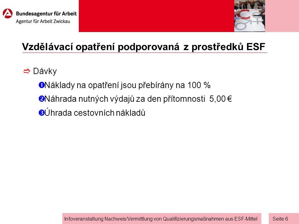 Seite 6 Infoveranstaltung Nachweis/Vermittlung von Qualifizierungsmaßnahmen aus ESF-Mittel Vzdělávací opatření podporovaná z prostředků ESF  Dávky  Náklady na opatření jsou přebírány na 100 %  Náhrada nutných výdajů za den přítomnosti 5,00 €  Úhrada cestovních nákladů
