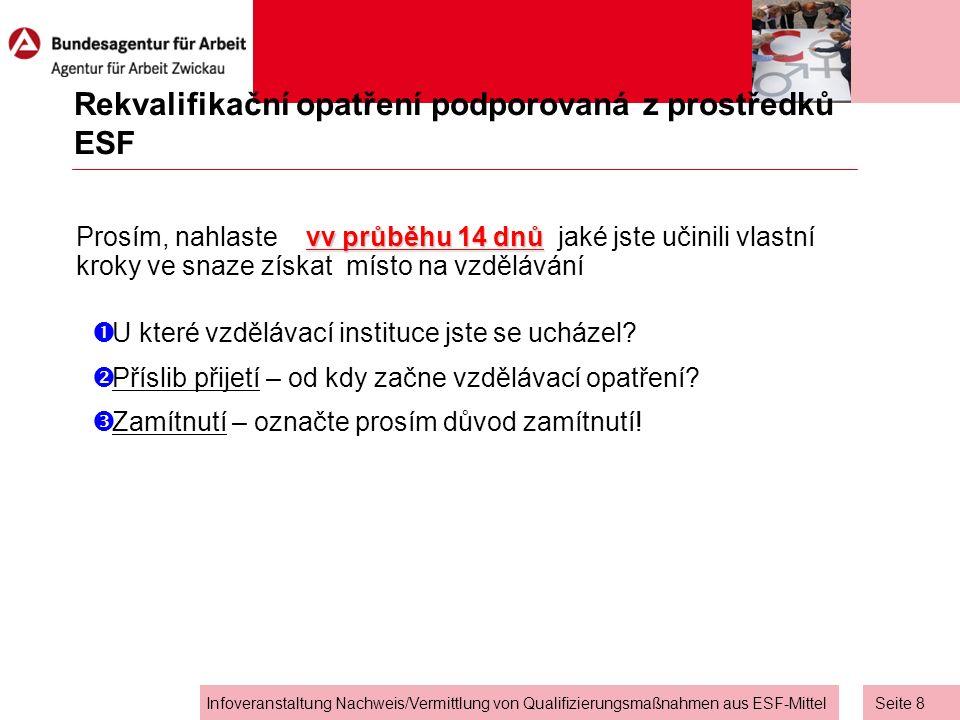 Seite 8 Infoveranstaltung Nachweis/Vermittlung von Qualifizierungsmaßnahmen aus ESF-Mittel Rekvalifikační opatření podporovaná z prostředků ESF vv průběhu 14 dnů Prosím, nahlaste vv průběhu 14 dnů jaké jste učinili vlastní kroky ve snaze získat místo na vzdělávání  U které vzdělávací instituce jste se ucházel.