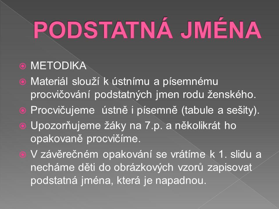  METODIKA  Materiál slouží k ústnímu a písemnému procvičování podstatných jmen rodu ženského.