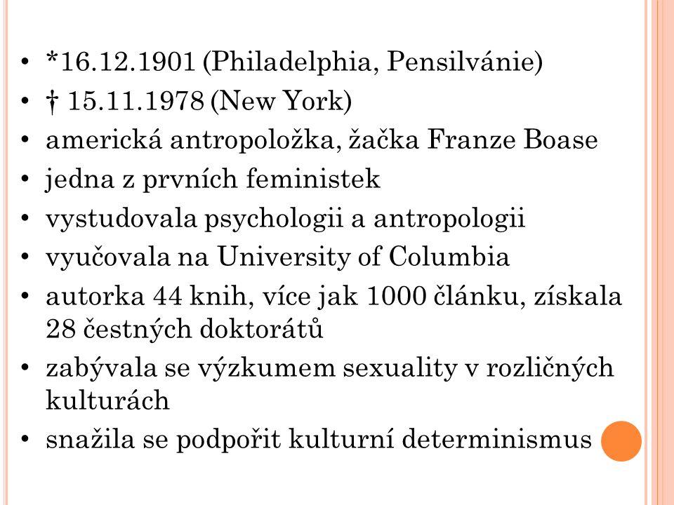*16.12.1901 (Philadelphia, Pensilvánie) † 15.11.1978 (New York) americká antropoložka, žačka Franze Boase jedna z prvních feministek vystudovala psychologii a antropologii vyučovala na University of Columbia autorka 44 knih, více jak 1000 článku, získala 28 čestných doktorátů zabývala se výzkumem sexuality v rozličných kulturách snažila se podpořit kulturní determinismus