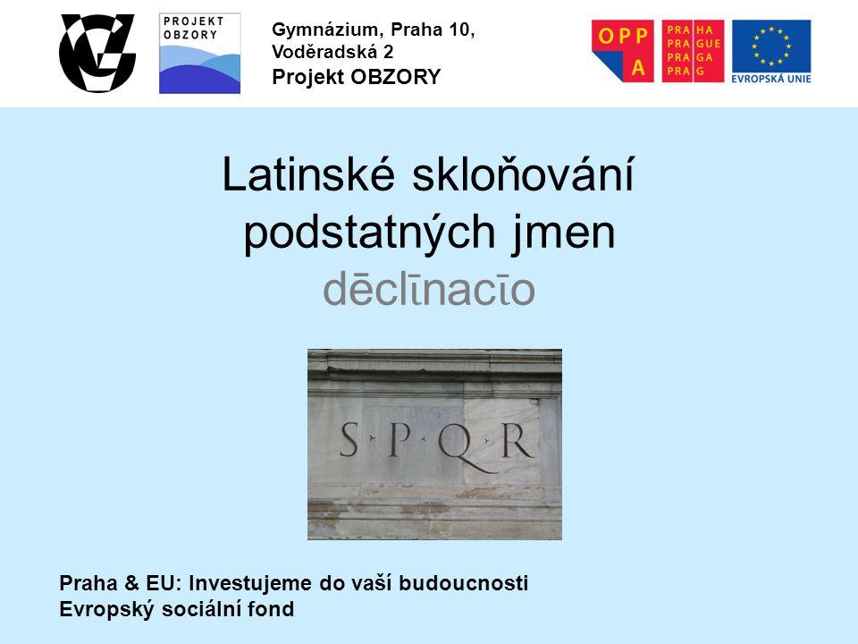 Praha & EU: Investujeme do vaší budoucnosti Evropský sociální fond Gymnázium, Praha 10, Voděradská 2 Projekt OBZORY Latinské skloňování podstatných jmen dēcl ῑ nac ῑ o