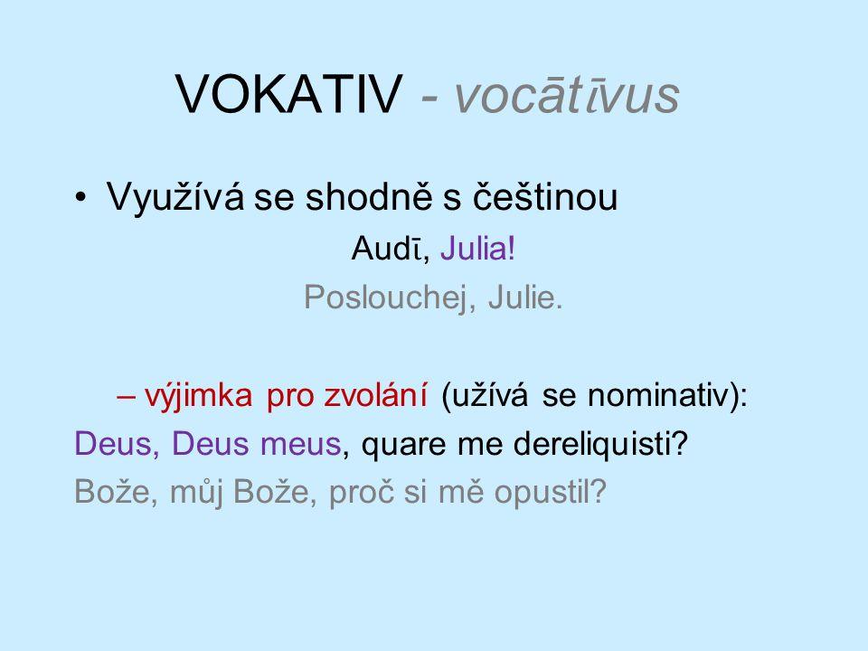 VOKATIV - vocāt ῑ vus Využívá se shodně s češtinou Aud ῑ, Julia! Poslouchej, Julie. –výjimka pro zvolání (užívá se nominativ): Deus, Deus meus, quare