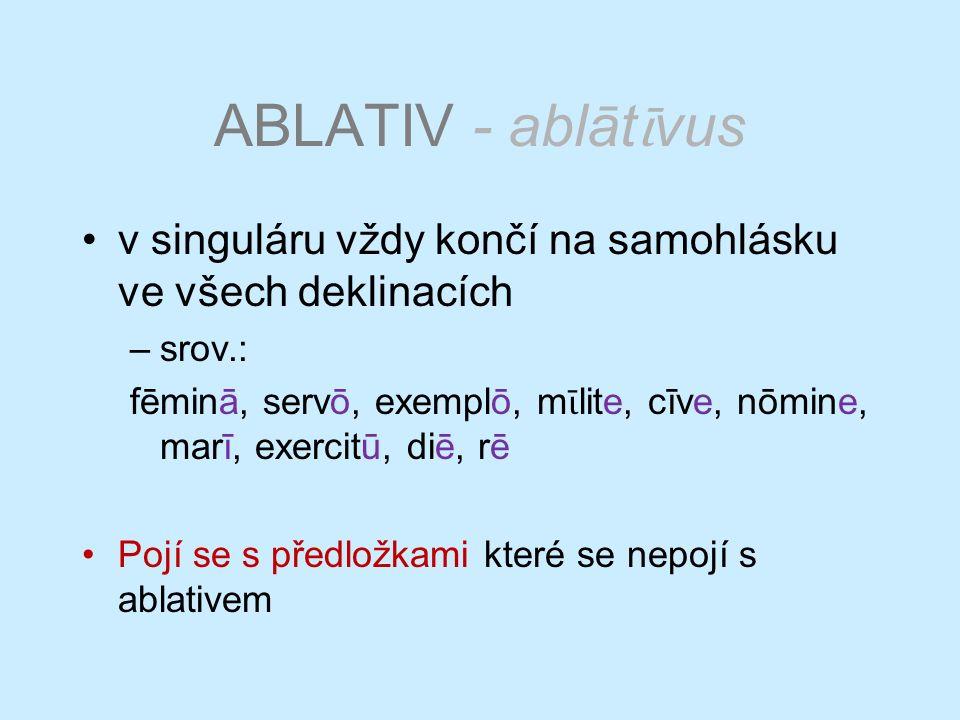 ABLATIV - ablāt ῑ vus v singuláru vždy končí na samohlásku ve všech deklinacích –srov.: fēminā, servō, exemplō, m ῑ lite, cīve, nōmine, marī, exercitū, diē, rē Pojí se s předložkami které se nepojí s ablativem