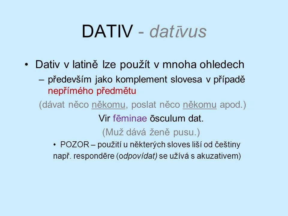 DATIV - dat ῑ vus Dativ v latině lze použít v mnoha ohledech –především jako komplement slovesa v případě nepřímého předmětu (dávat něco někomu, poslat něco někomu apod.) Vir fēminae ōsculum dat.