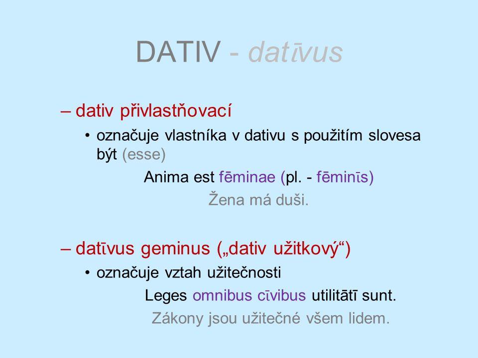 DATIV - dat ῑ vus –dativ přivlastňovací označuje vlastníka v dativu s použitím slovesa být (esse) Anima est fēminae (pl. - fēmin ῑ s) Žena má duši. –d