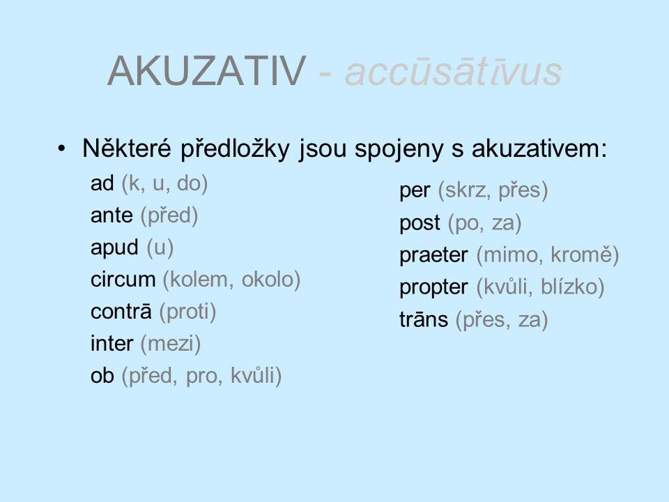 AKUZATIV - accūsāt ῑ vus Některé předložky jsou spojeny s akuzativem: ad (k, u, do) ante (před) apud (u) circum (kolem, okolo) contrā (proti) inter (mezi) ob (před, pro, kvůli) per (skrz, přes) post (po, za) praeter (mimo, kromě) propter (kvůli, blízko) trāns (přes, za)