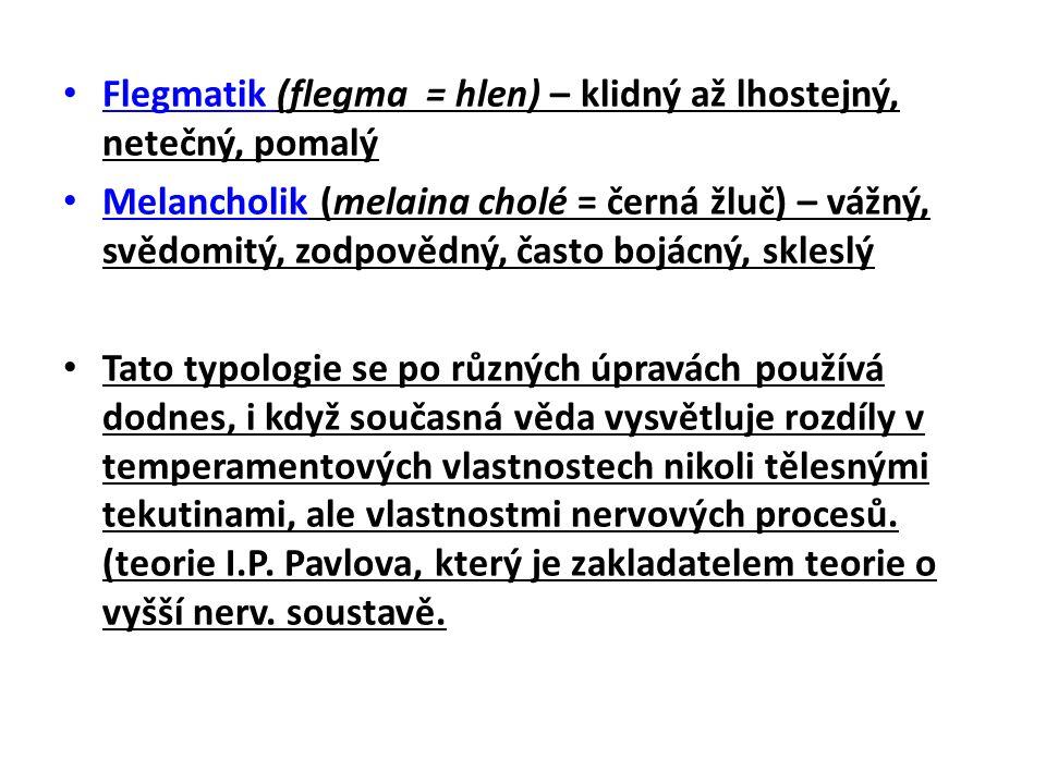 Flegmatik (flegma = hlen) – klidný až lhostejný, netečný, pomalý Melancholik (melaina cholé = černá žluč) – vážný, svědomitý, zodpovědný, často bojácný, skleslý Tato typologie se po různých úpravách používá dodnes, i když současná věda vysvětluje rozdíly v temperamentových vlastnostech nikoli tělesnými tekutinami, ale vlastnostmi nervových procesů.