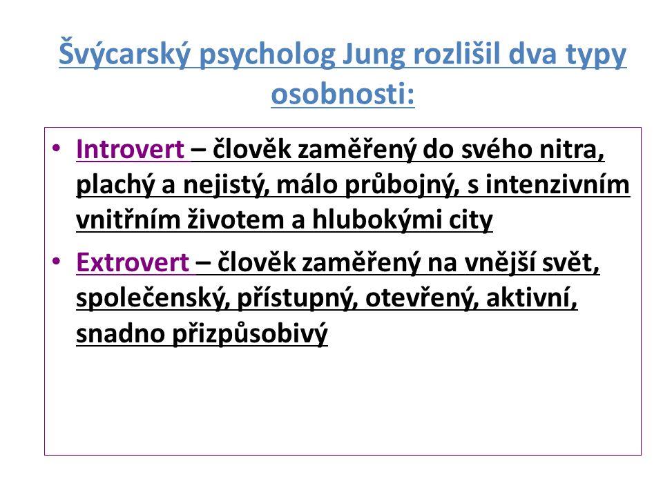 Švýcarský psycholog Jung rozlišil dva typy osobnosti: Introvert – člověk zaměřený do svého nitra, plachý a nejistý, málo průbojný, s intenzivním vnitřním životem a hlubokými city Extrovert – člověk zaměřený na vnější svět, společenský, přístupný, otevřený, aktivní, snadno přizpůsobivý