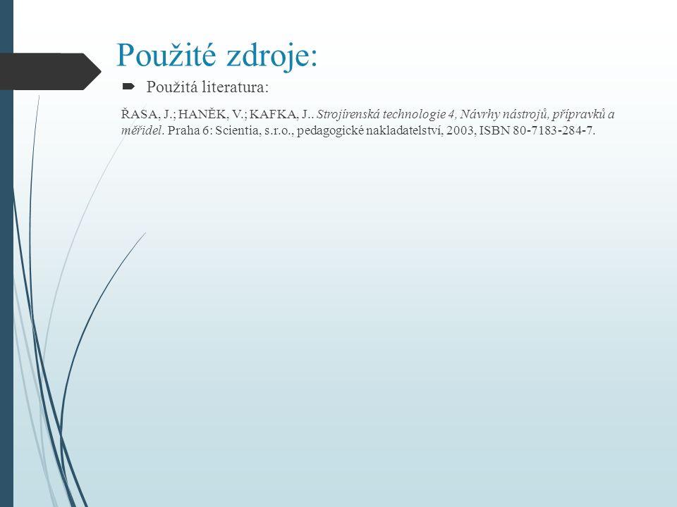 Použité zdroje:  Použitá literatura: ŘASA, J.; HANĚK, V.; KAFKA, J.. Strojírenská technologie 4, Návrhy nástrojů, přípravků a měřidel. Praha 6: Scien