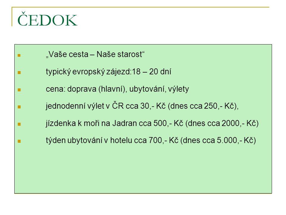 """ČEDOK """"Vaše cesta – Naše starost typický evropský zájezd:18 – 20 dní cena: doprava (hlavní), ubytování, výlety jednodenní výlet v ČR cca 30,- Kč (dnes cca 250,- Kč), jízdenka k moři na Jadran cca 500,- Kč (dnes cca 2000,- Kč) týden ubytování v hotelu cca 700,- Kč (dnes cca 5.000,- Kč)"""