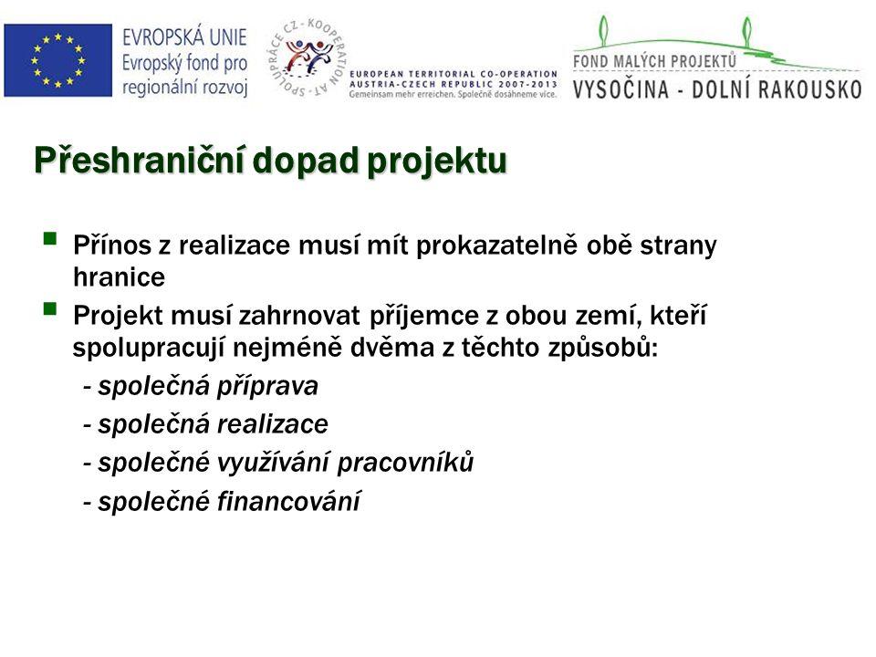 Přeshraniční dopad projektu  Přínos z realizace musí mít prokazatelně obě strany hranice  Projekt musí zahrnovat příjemce z obou zemí, kteří spolupracují nejméně dvěma z těchto způsobů: - společná příprava - společná realizace - společné využívání pracovníků - společné financování