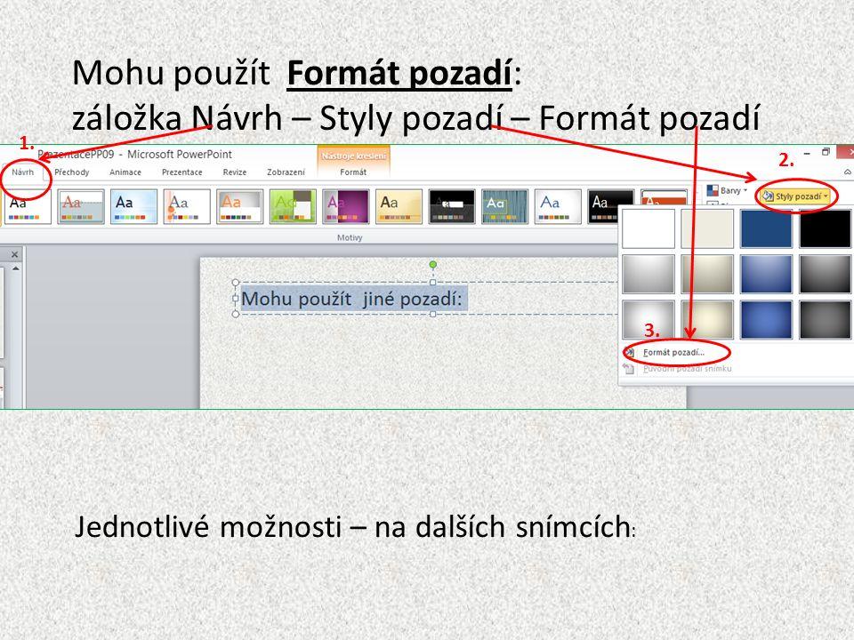 Mohu použít Formát pozadí: záložka Návrh – Styly pozadí – Formát pozadí Jednotlivé možnosti – na dalších snímcích : 1.