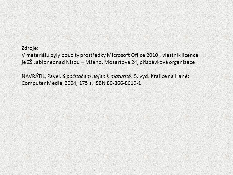 Zdroje: V materiálu byly použity prostředky Microsoft Office 2010, vlastník licence je ZŠ Jablonec nad Nisou – Mšeno, Mozartova 24, příspěvková organizace NAVRÁTIL, Pavel.