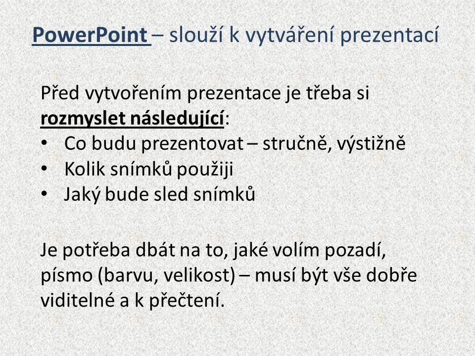 PowerPoint – slouží k vytváření prezentací Před vytvořením prezentace je třeba si rozmyslet následující: Co budu prezentovat – stručně, výstižně Kolik snímků použiji Jaký bude sled snímků Je potřeba dbát na to, jaké volím pozadí, písmo (barvu, velikost) – musí být vše dobře viditelné a k přečtení.