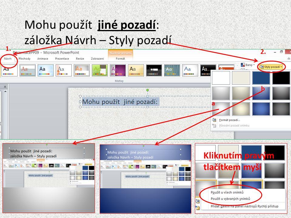Mohu použít jiné pozadí: záložka Návrh – Styly pozadí Kliknutím pravým tlačítkem myši 1. 2. a b