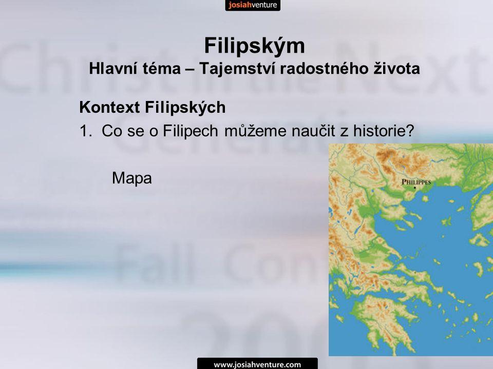 Filipským Hlavní téma – Tajemství radostného života Kontext Filipských 1. Co se o Filipech můžeme naučit z historie? Mapa