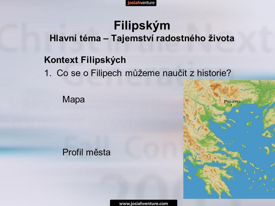 Filipským Hlavní téma – Tajemství radostného života Kontext Filipských 1. Co se o Filipech můžeme naučit z historie? Mapa Profil města