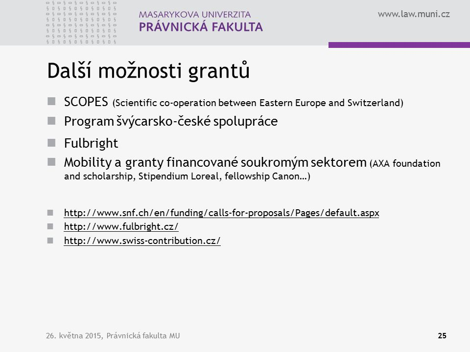 www.law.muni.cz Další možnosti grantů SCOPES (Scientific co-operation between Eastern Europe and Switzerland) Program švýcarsko-české spolupráce Fulbright Mobility a granty financované soukromým sektorem (AXA foundation and scholarship, Stipendium Loreal, fellowship Canon…) http://www.snf.ch/en/funding/calls-for-proposals/Pages/default.aspx http://www.fulbright.cz/ http://www.swiss-contribution.cz/ 26.