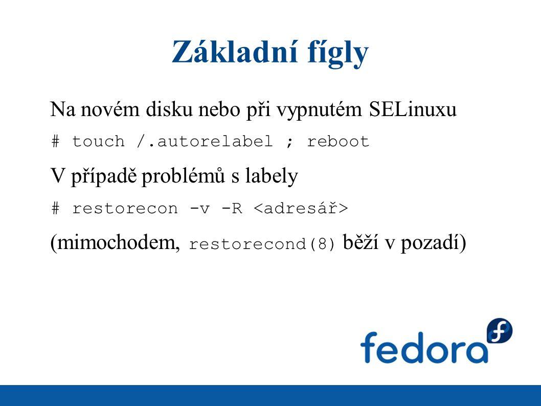 Základní fígly Na novém disku nebo při vypnutém SELinuxu # touch /.autorelabel ; reboot V případě problémů s labely # restorecon -v -R (mimochodem, restorecond(8) běží v pozadí)