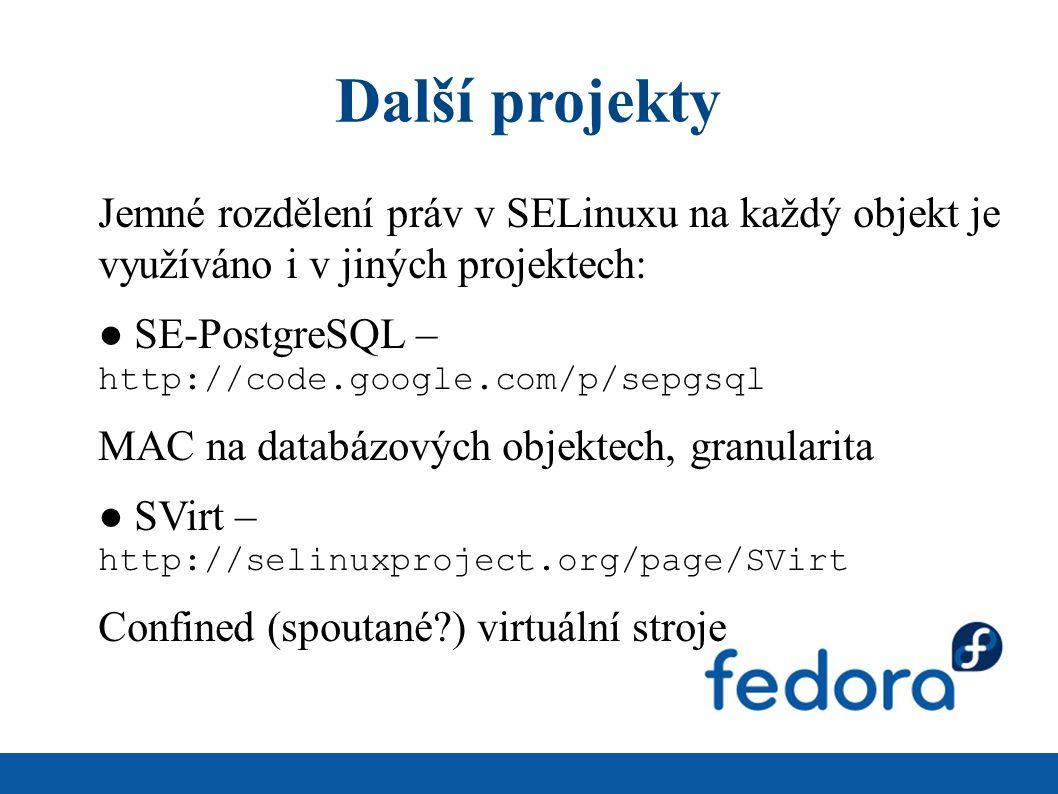 Další projekty Jemné rozdělení práv v SELinuxu na každý objekt je využíváno i v jiných projektech: ● SE-PostgreSQL – http://code.google.com/p/sepgsql MAC na databázových objektech, granularita ● SVirt – http://selinuxproject.org/page/SVirt Confined (spoutané ) virtuální stroje