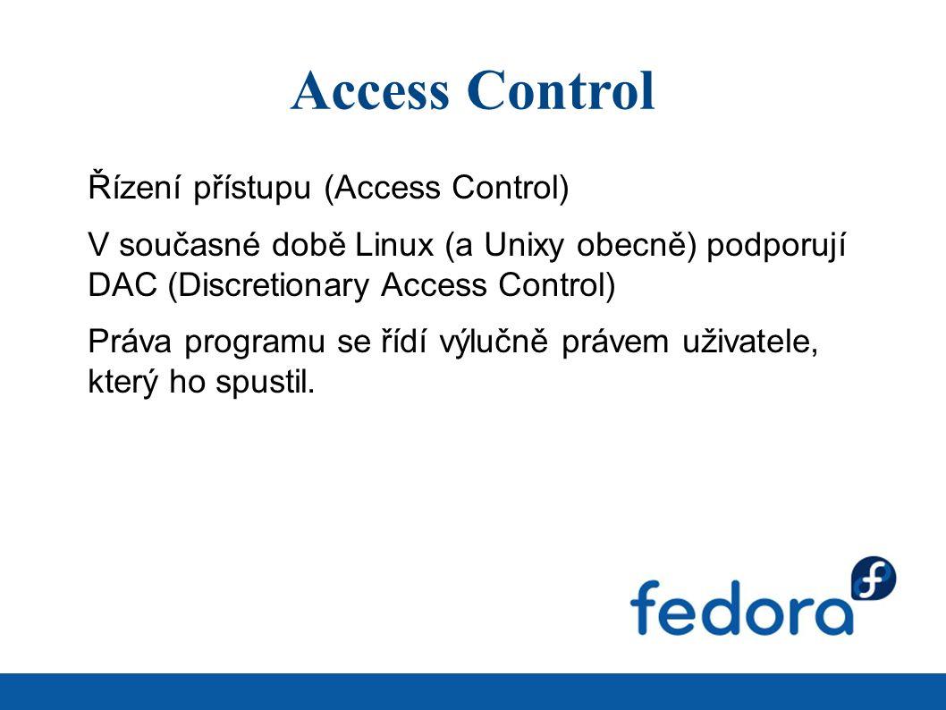 Access Control Řízení přístupu (Access Control) V současné době Linux (a Unixy obecně) podporují DAC (Discretionary Access Control) Práva programu se řídí výlučně právem uživatele, který ho spustil.
