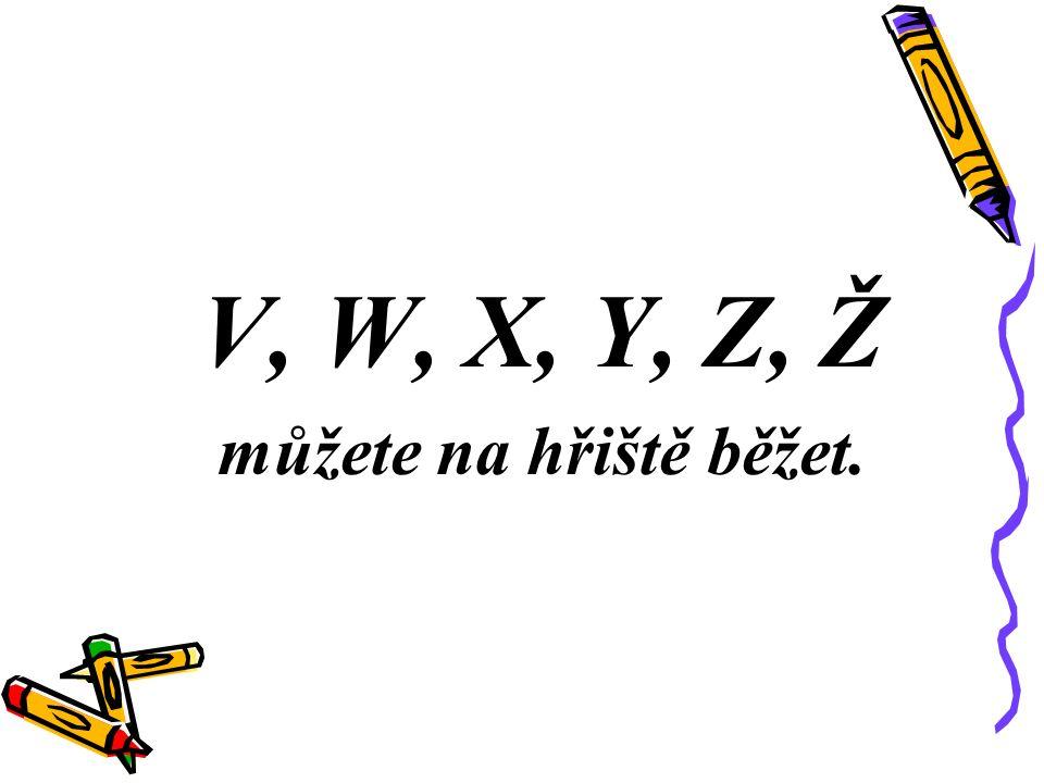 V, W, X, Y, Z, Ž můžete na hřiště běžet.