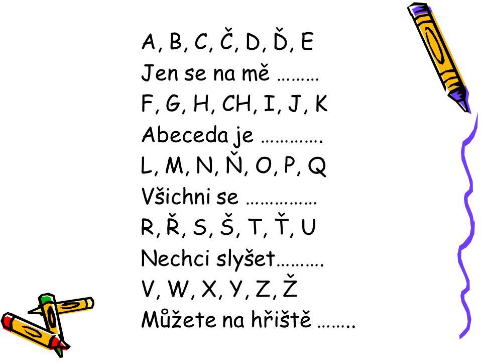 A, B, C, Č, D, Ď, E Jen se na mě ……… F, G, H, CH, I, J, K Abeceda je …………. L, M, N, Ň, O, P, Q Všichni se …………… R, Ř, S, Š, T, Ť, U Nechci slyšet……….